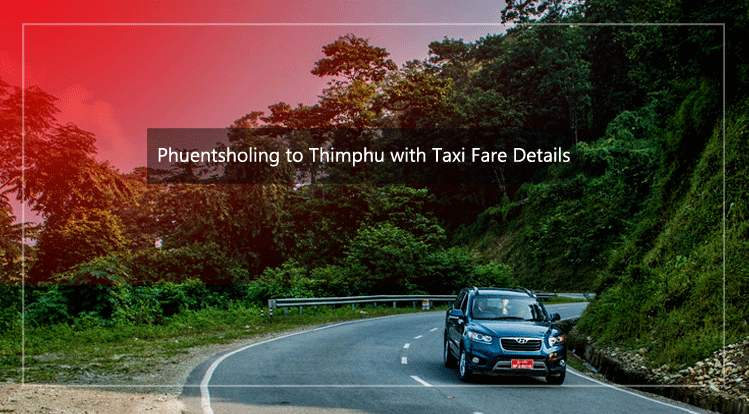 Road trip from Phuentsholing to Thimphu with taxi fare details
